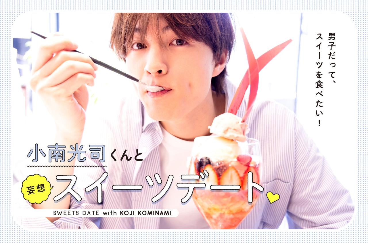 男子だって、スイーツを食べたい!小南光司くんと妄想スイーツデート❤SWEETS DATE with KOJI KOMINAMI